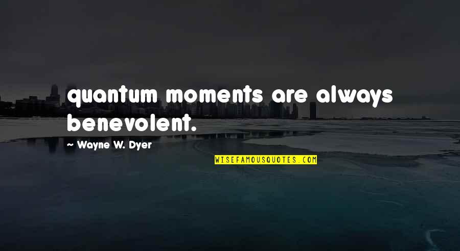 Benevolent Quotes By Wayne W. Dyer: quantum moments are always benevolent.
