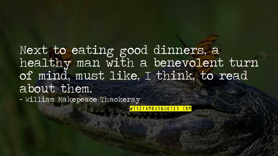 Benevolent Quotes By William Makepeace Thackeray: Next to eating good dinners, a healthy man