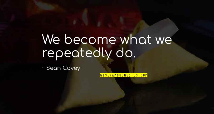 Benghazi Attack Quotes By Sean Covey: We become what we repeatedly do.