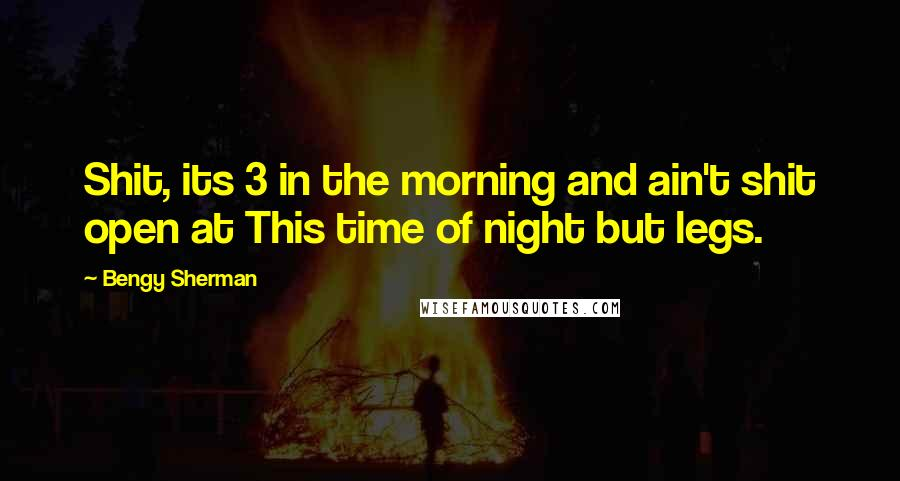 Bengy Sherman quotes: Shit, its 3 in the morning and ain't shit open at This time of night but legs.