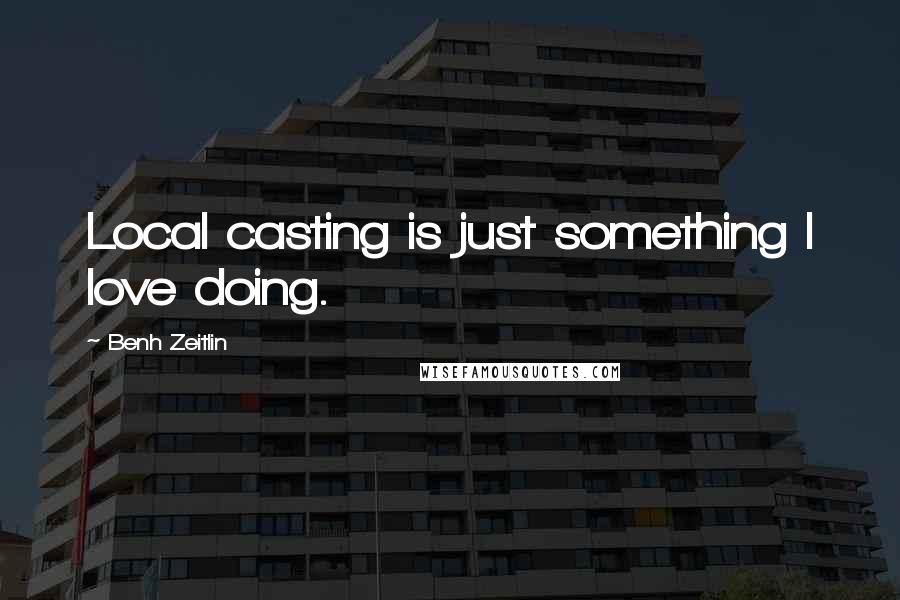 Benh Zeitlin quotes: Local casting is just something I love doing.