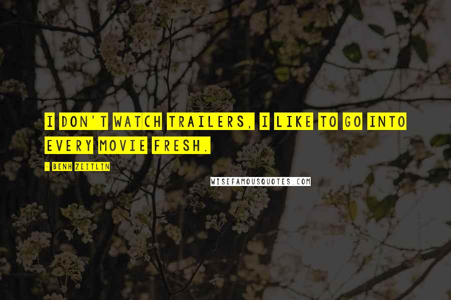 Benh Zeitlin quotes: I don't watch trailers, I like to go into every movie fresh.