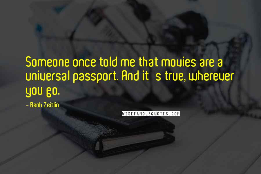 Benh Zeitlin quotes: Someone once told me that movies are a universal passport. And it's true, wherever you go.