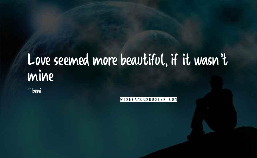 Beni quotes: Love seemed more beautiful, if it wasn't mine