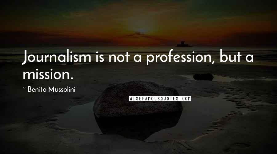 Benito Mussolini quotes: Journalism is not a profession, but a mission.