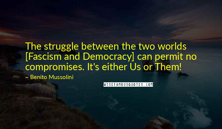 Benito Mussolini quotes: The struggle between the two worlds [Fascism and Democracy] can permit no compromises. It's either Us or Them!