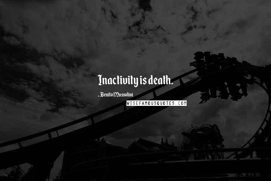Benito Mussolini quotes: Inactivity is death.