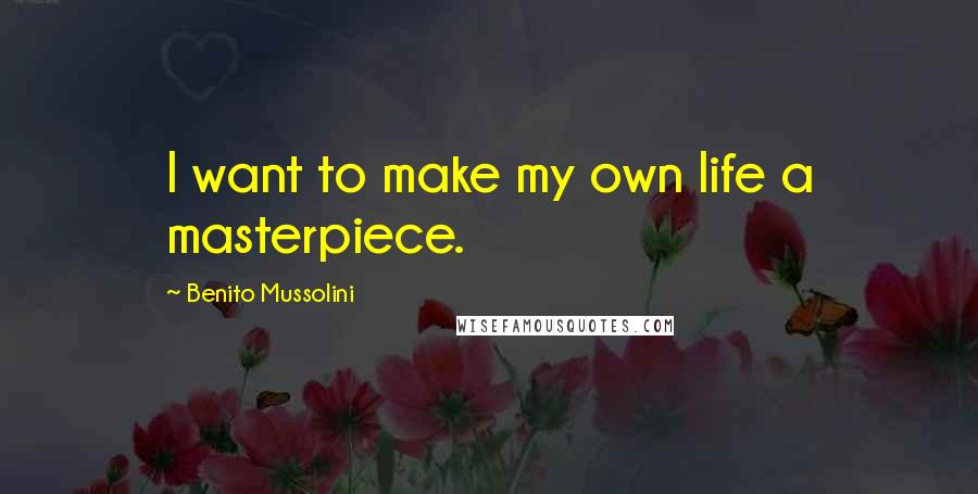 Benito Mussolini quotes: I want to make my own life a masterpiece.