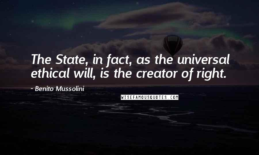 Benito Mussolini quotes: The State, in fact, as the universal ethical will, is the creator of right.