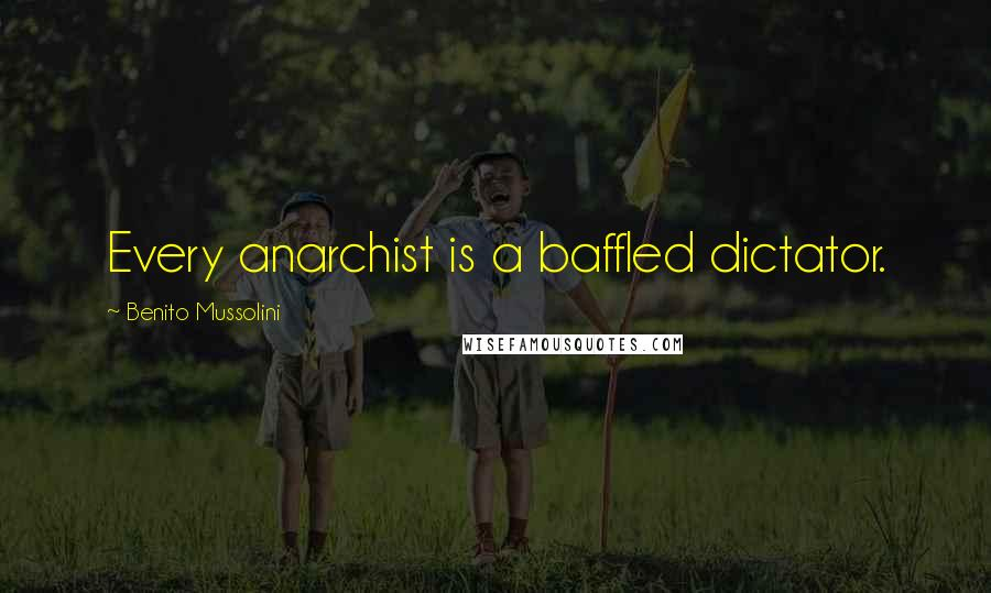 Benito Mussolini quotes: Every anarchist is a baffled dictator.