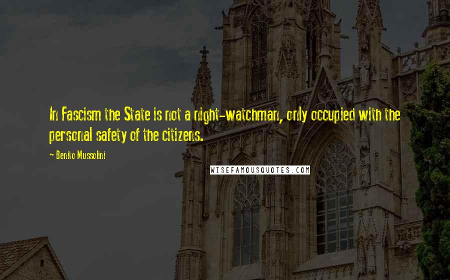 Benito Mussolini quotes: In Fascism the State is not a night-watchman, only occupied with the personal safety of the citizens.