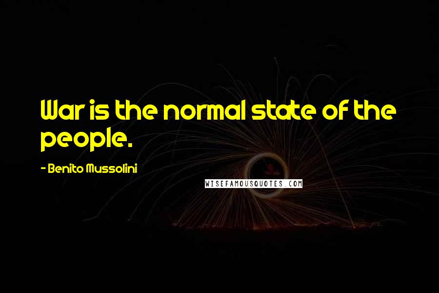 Benito Mussolini quotes: War is the normal state of the people.