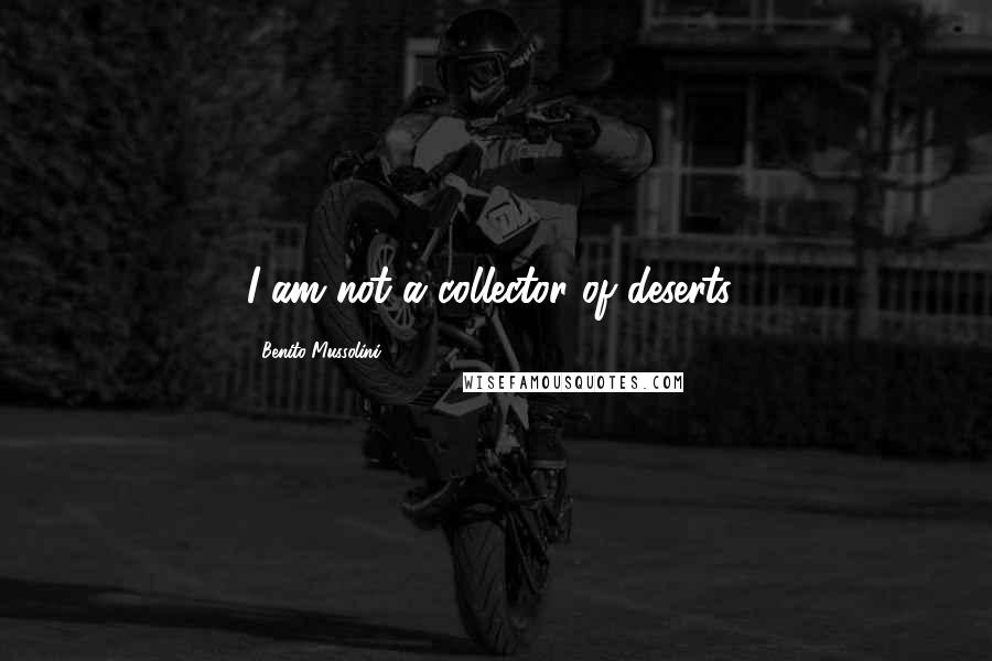 Benito Mussolini quotes: I am not a collector of deserts!