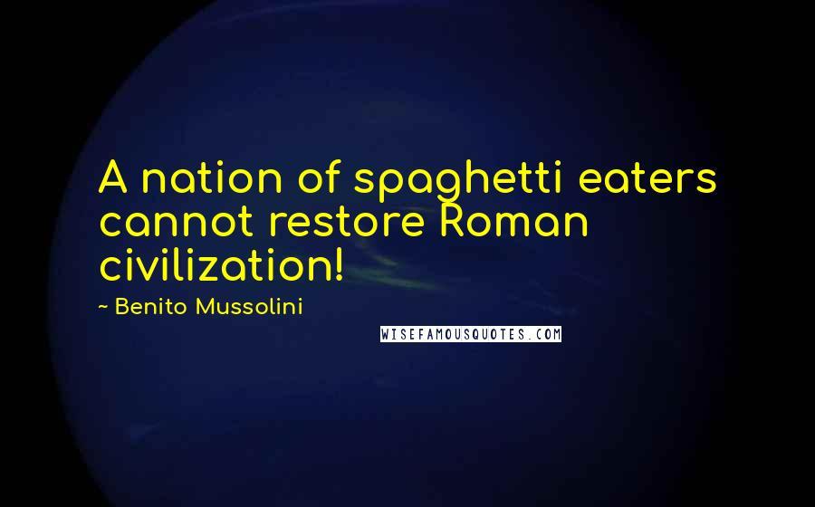 Benito Mussolini quotes: A nation of spaghetti eaters cannot restore Roman civilization!