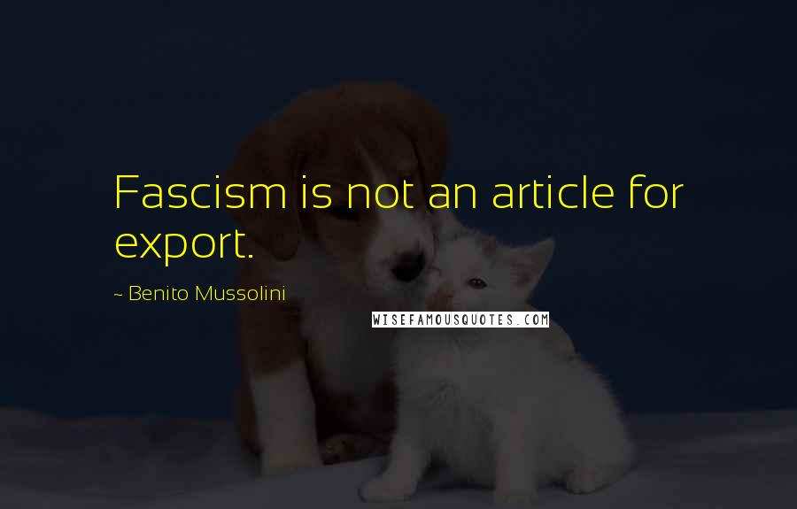 Benito Mussolini quotes: Fascism is not an article for export.