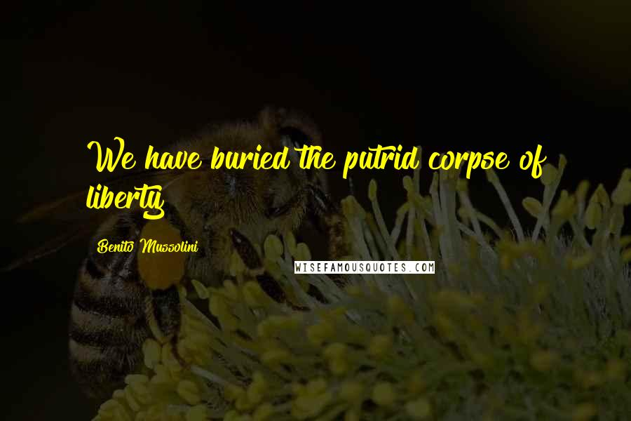 Benito Mussolini quotes: We have buried the putrid corpse of liberty