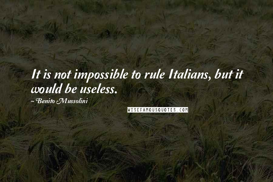 Benito Mussolini quotes: It is not impossible to rule Italians, but it would be useless.