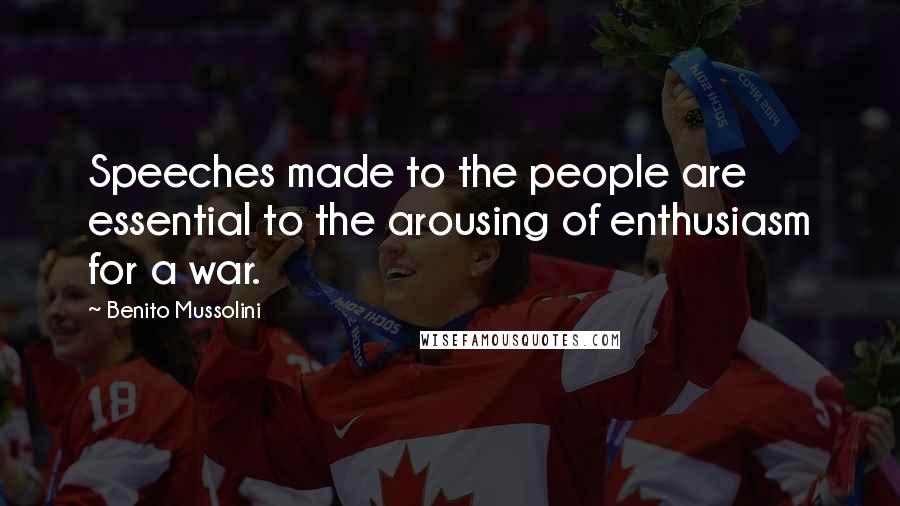 Benito Mussolini quotes: Speeches made to the people are essential to the arousing of enthusiasm for a war.
