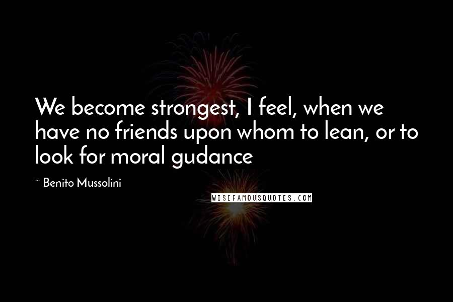 Benito Mussolini quotes: We become strongest, I feel, when we have no friends upon whom to lean, or to look for moral gudance