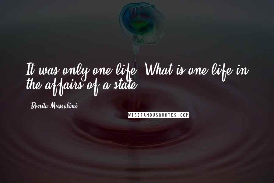 Benito Mussolini quotes: It was only one life. What is one life in the affairs of a state?