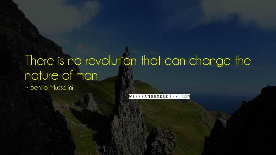 Benito Mussolini quotes: There is no revolution that can change the nature of man