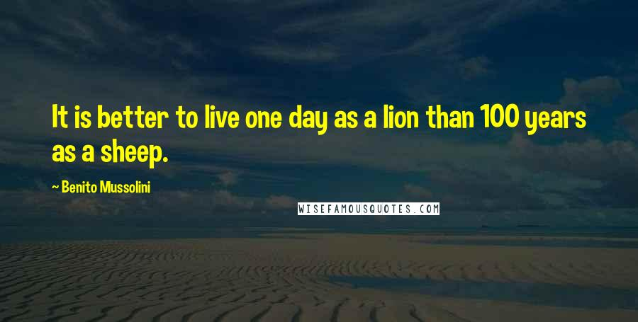 Benito Mussolini quotes: It is better to live one day as a lion than 100 years as a sheep.