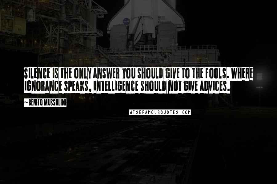 Benito Mussolini quotes: Silence is the only answer you should give to the fools. Where ignorance speaks, intelligence should not give advices.