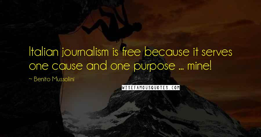 Benito Mussolini quotes: Italian journalism is free because it serves one cause and one purpose ... mine!