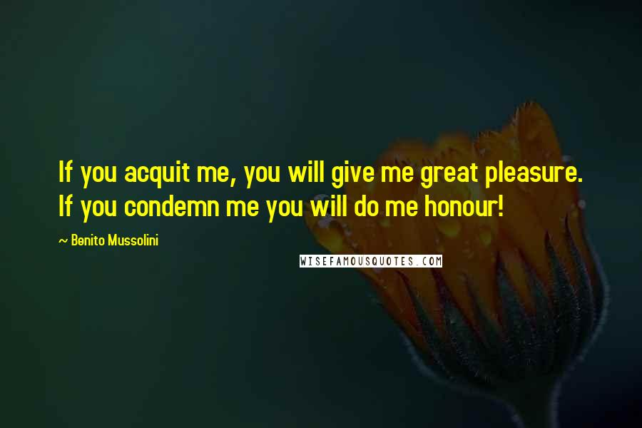 Benito Mussolini quotes: If you acquit me, you will give me great pleasure. If you condemn me you will do me honour!