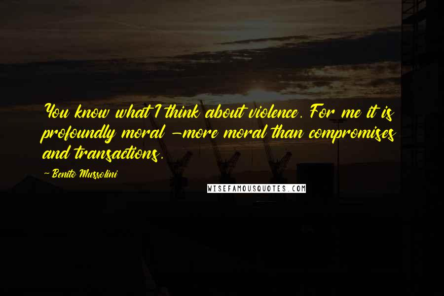 Benito Mussolini quotes: You know what I think about violence. For me it is profoundly moral -more moral than compromises and transactions.