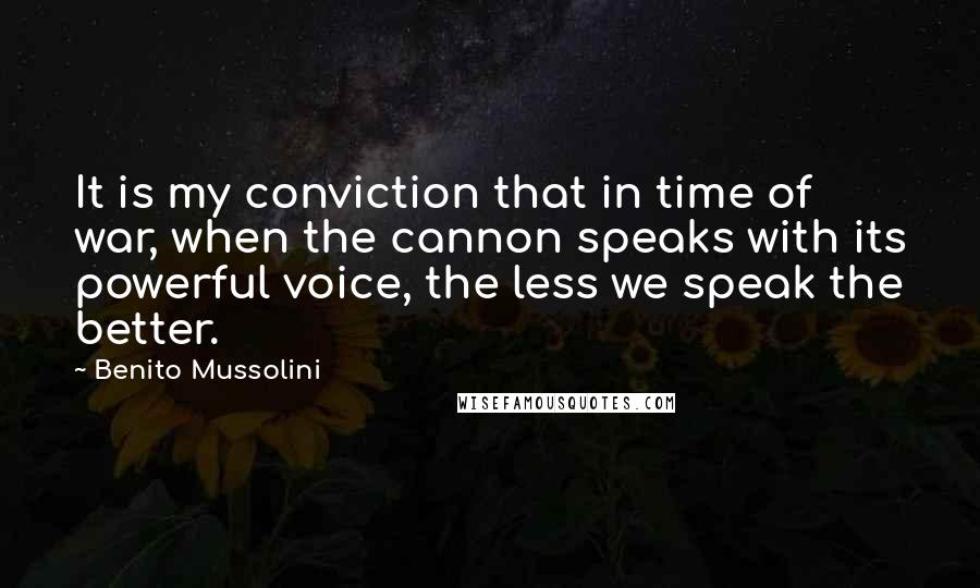 Benito Mussolini quotes: It is my conviction that in time of war, when the cannon speaks with its powerful voice, the less we speak the better.