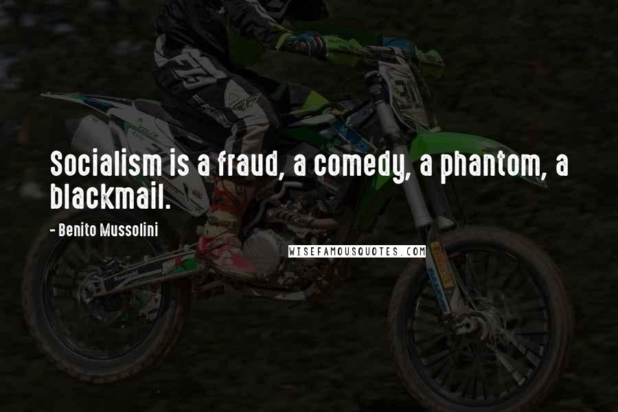 Benito Mussolini quotes: Socialism is a fraud, a comedy, a phantom, a blackmail.