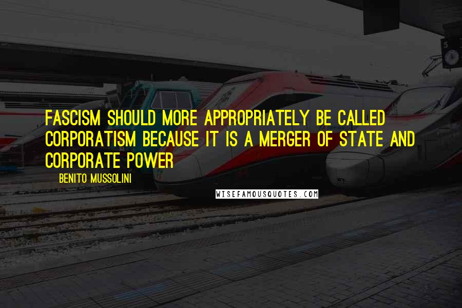 Benito Mussolini quotes: Fascism should more appropriately be called Corporatism because it is a merger of state and corporate power
