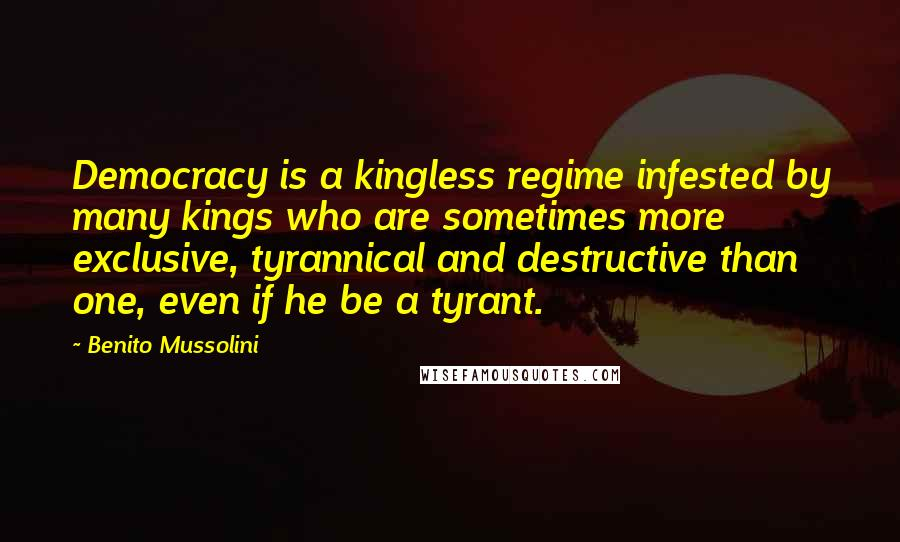 Benito Mussolini quotes: Democracy is a kingless regime infested by many kings who are sometimes more exclusive, tyrannical and destructive than one, even if he be a tyrant.