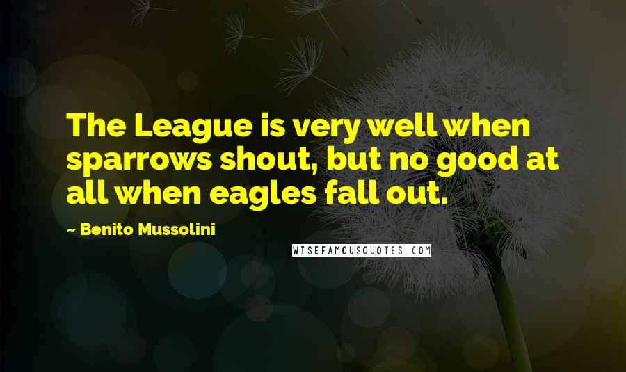 Benito Mussolini quotes: The League is very well when sparrows shout, but no good at all when eagles fall out.