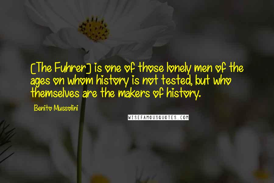 Benito Mussolini quotes: [The Fuhrer] is one of those lonely men of the ages on whom history is not tested, but who themselves are the makers of history.