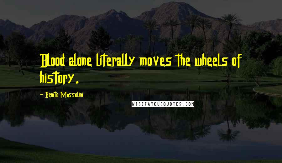 Benito Mussolini quotes: Blood alone literally moves the wheels of history.