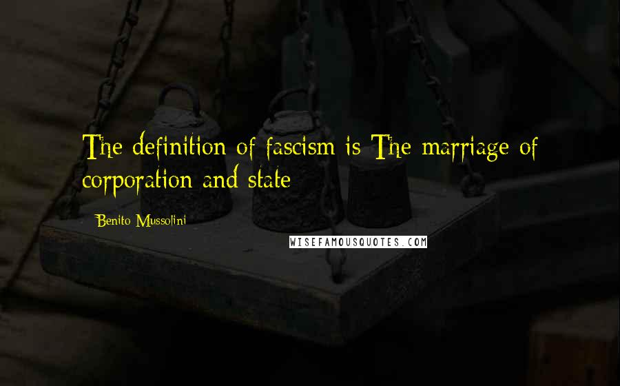 Benito Mussolini quotes: The definition of fascism is The marriage of corporation and state