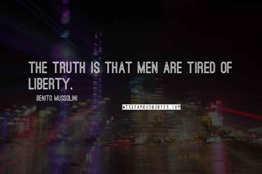 Benito Mussolini quotes: The truth is that men are tired of liberty.