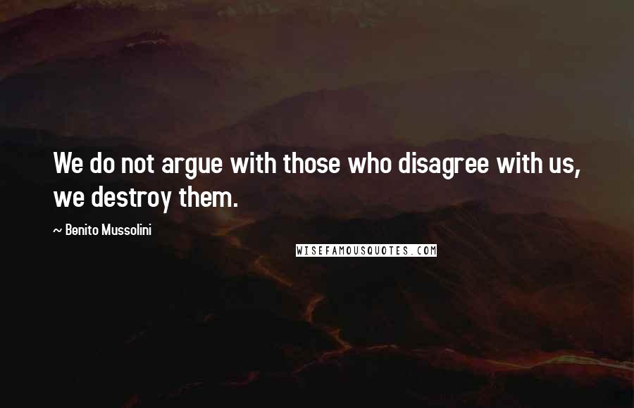 Benito Mussolini quotes: We do not argue with those who disagree with us, we destroy them.