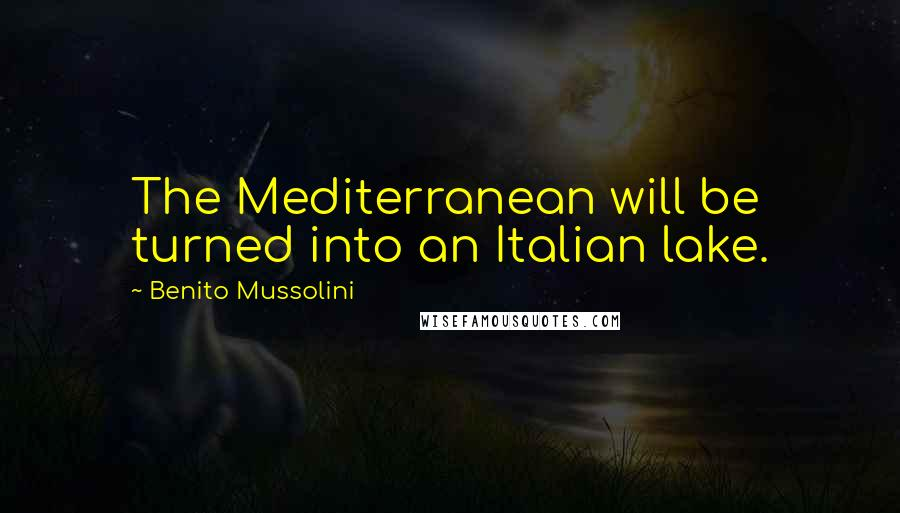 Benito Mussolini quotes: The Mediterranean will be turned into an Italian lake.