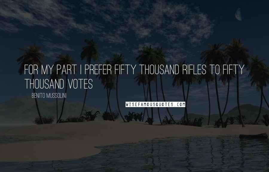 Benito Mussolini quotes: For my part I prefer fifty thousand rifles to fifty thousand votes
