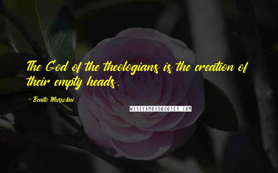 Benito Mussolini quotes: The God of the theologians is the creation of their empty heads.