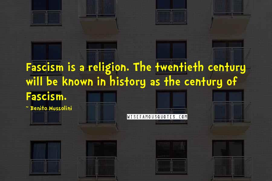 Benito Mussolini quotes: Fascism is a religion. The twentieth century will be known in history as the century of Fascism.