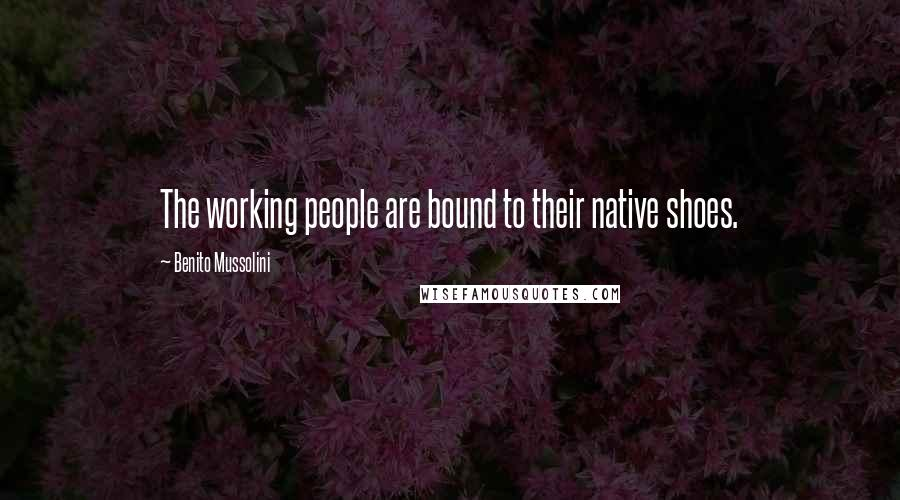 Benito Mussolini quotes: The working people are bound to their native shoes.
