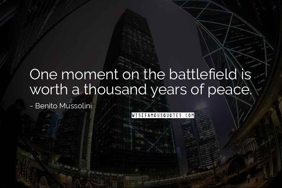 Benito Mussolini quotes: One moment on the battlefield is worth a thousand years of peace.