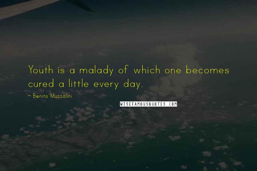 Benito Mussolini quotes: Youth is a malady of which one becomes cured a little every day.