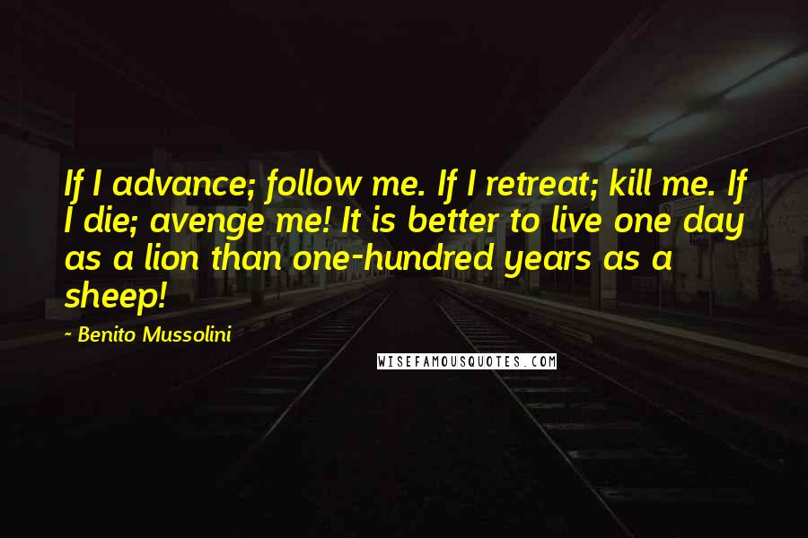 Benito Mussolini quotes: If I advance; follow me. If I retreat; kill me. If I die; avenge me! It is better to live one day as a lion than one-hundred years as a