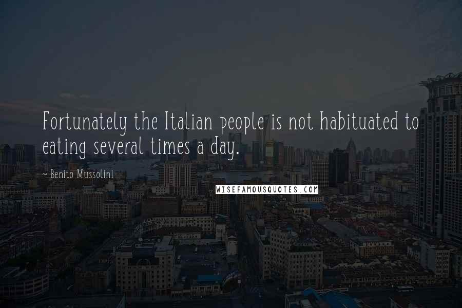 Benito Mussolini quotes: Fortunately the Italian people is not habituated to eating several times a day.