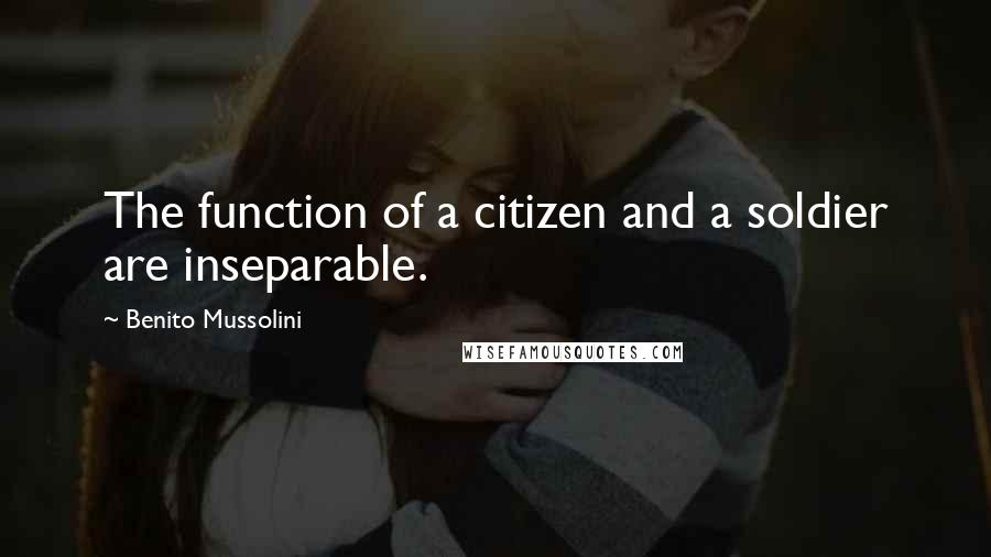 Benito Mussolini quotes: The function of a citizen and a soldier are inseparable.